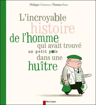 L'incroyable histoire de l'homme qui avait trouvé un petit pois dans une huître de Philippe Ciamous et Thomas Baas  9782081242234