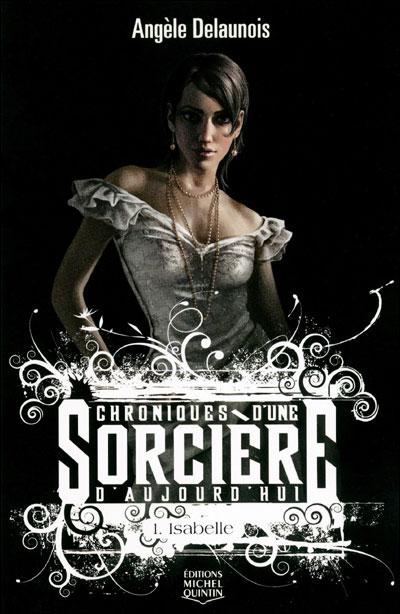 CHRONIQUES D'UNE SORCIERE D'AUJOURD'HUI (Tome 1) ISABELLE de Angèle Delaunois 9782894354889